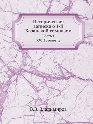 Istoricheskaya Zapiska O 1-J Kazanskoj Gimnazii Chast 1. XVIII Stoletie