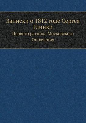 Zapiski O 1812 Gode Sergeya Glinki Pervogo Ratnika Moskovskogo Opolcheniya