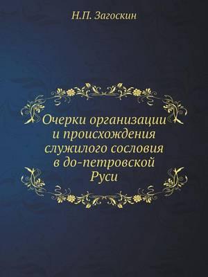Ocherki Organizatsii I Proishozhdeniya Sluzhilogo Sosloviya V Do-Petrovskoj Rusi