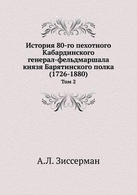 Istoriya 80-Go Pehotnogo Kabardinskogo General-Feldmarshala Knyazya Baryatinskogo Polka (1726-1880) Tom 2