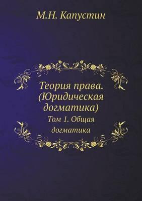 Teoriya Prava. (Yuridicheskaya Dogmatika) Tom 1. Obschaya Dogmatika