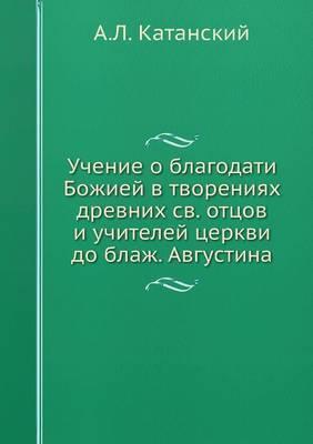 Uchenie O Blagodati Bozhiej V Tvoreniyah Drevnih Sv. Ottsov I Uchitelej Tserkvi Do Blazh. Avgustina