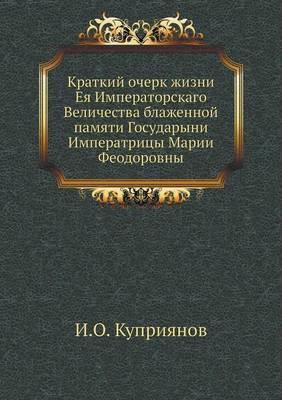 Kratkij Ocherk Zhizni Eya Imperatorskago Velichestva Blazhennoj Pamyati Gosudaryni Imperatritsy Marii Feodorovny