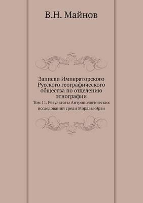 Zapiski Imperatorskogo Russkogo Geograficheskogo Obschestva Po Otdeleniyu Etnografii Tom 11. Rezultaty Antropologicheskih Issledovanij Sredi Mordvy-Erzi
