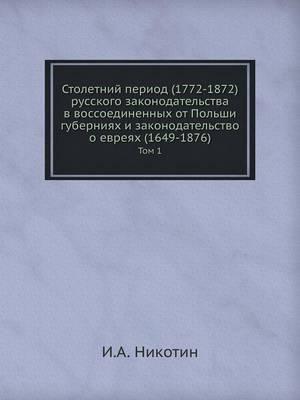 Stoletnij Period (1772-1872) Russkogo Zakonodatelstva V Vossoedinennyh OT Polshi Guberniyah I Zakonodatelstvo O Evreyah (1649-1876) Tom 1