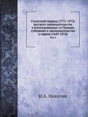 Stoletnij Period (1772-1872) Russkogo Zakonodatelstva V Vossoedinennyh OT Polshi Guberniyah I Zakonodatelstvo O Evreyah (1649-1876) Tom 2