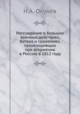 Rassuzhdenie O Bolshih Voennyh Dejstviyah, Bitvah I Srazheniyah, Proishodivschih Pri Vtorzhenii V Rossiyu V 1812 Godu