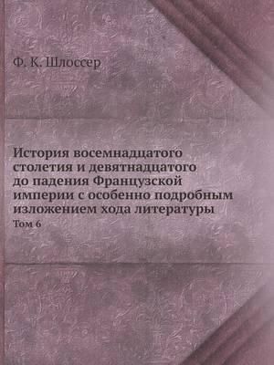 Istoriya Vosemnadtsatogo Stoletiya I Devyatnadtsatogo Do Padeniya Frantsuzskoj Imperii S Osobenno Podrobnym Izlozheniem Hoda Literatury Tom 6