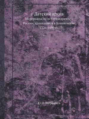 Datskij Arhiv Materialy Po Istorii Drevnej Rossii, Hranyaschiesya V Kopengagene. 1326-1690 Gg.