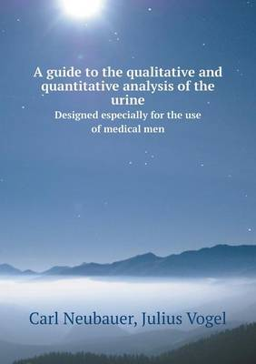 A Guide to the Qualitative and Quantitative Analysis of the Urine Designed Especially for the Use of Medical Men