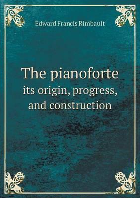 The Pianoforte Its Origin, Progress, and Construction