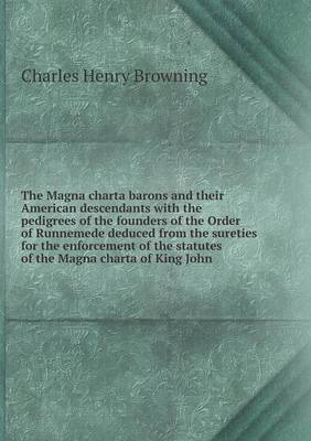 The Magna Charta Barons and Their American Descendants with the Pedigrees of the Founders of the Order of Runnemede Deduced from the Sureties for the Enforcement of the Statutes of the Magna Charta of King John