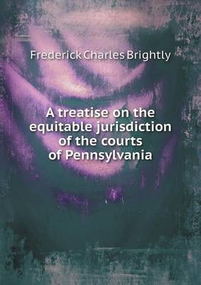 A Treatise on the Equitable Jurisdiction of the Courts of Pennsylvania