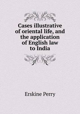 Cases Illustrative of Oriental Life, and the Application of English Law to India
