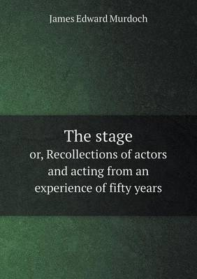 The Stage Or, Recollections of Actors and Acting from an Experience of Fifty Years