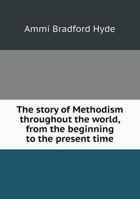 The Story of Methodism Throughout the World, from the Beginning to the Present Time