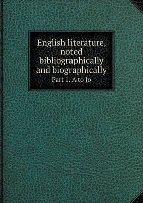 English Literature, Noted Bibliographically and Biographically Part 1. A to Jo