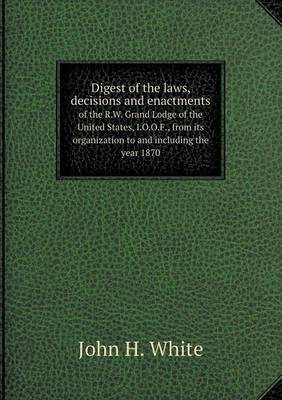 Digest of the Laws, Decisions and Enactments of the R.W. Grand Lodge of the United States, I.O.O.F., from Its Organization to and Including the Year 1870