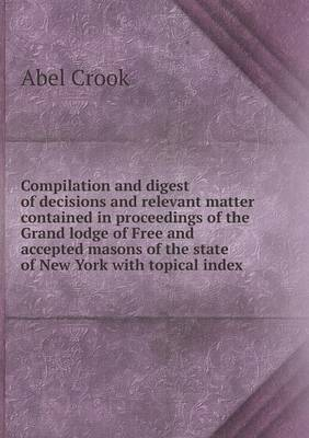 Compilation and Digest of Decisions and Relevant Matter Contained in Proceedings of the Grand Lodge of Free and Accepted Masons of the State of New York with Topical Index