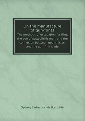 On the Manufacture of Gun-Flints the Methods of Excavating for Flint, the Age of Palaeolithic Man, and the Connexion Between Neolithic Art and the Gun-Flint Trade