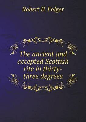 The Ancient and Accepted Scottish Rite in Thirty-Three Degrees