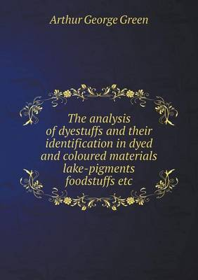 The Analysis of Dyestuffs and Their Identification in Dyed and Coloured Materials Lake-Pigments Foodstuffs Etc