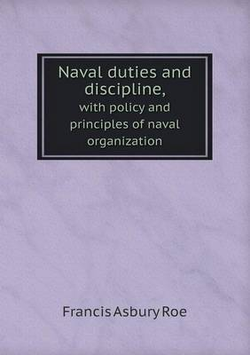 Naval Duties and Discipline, with Policy and Principles of Naval Organization