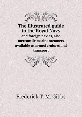 The Illustrated Guide to the Royal Navy and Foreign Navies, Also Mercantile Marine Steamers Available as Armed Cruisers and Transport