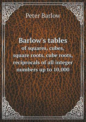 Barlow's Tables of Squares, Cubes, Square Roots, Cube Roots, Reciprocals of All Integer Numbers Up to 10,000