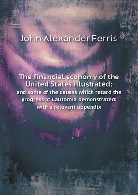 The Financial Economy of the United States Illustrated: And Some of the Causes Which Retard the Progress of California Demonstrated: With a Relevant Appendix
