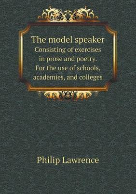 The Model Speaker Consisting of Exercises in Prose and Poetry. for the Use of Schools, Academies, and Colleges