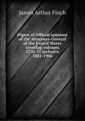 Digest of Official Opinions of the Attorneys-General of the United States Covering Volumes 17 to 25 Inclusive 1881-1906