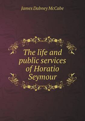 The Life and Public Services of Horatio Seymour