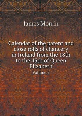 Calendar of the Patent and Close Rolls of Chancery in Ireland from the 18th to the 45th of Queen Elizabeth Volume 2