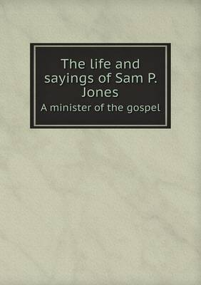 The Life and Sayings of Sam P. Jones a Minister of the Gospel