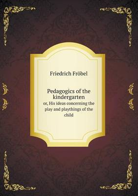 Pedagogics of the Kindergarten Or, His Ideas Concerning the Play and Playthings of the Child