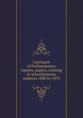 Catalogue of Parliamentary Reports, Papers, Relating to Miscellaneous Subjects 1800 to 1879