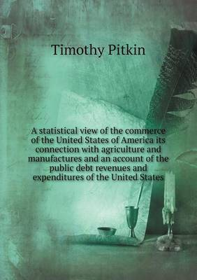 A Statistical View of the Commerce of the United States of America Its Connection with Agriculture and Manufactures and an Account of the Public Debt Revenues and Expenditures of the United States