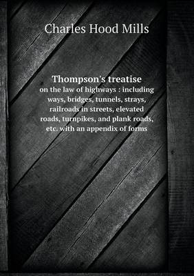 Thompson's Treatise on the Law of Highways: Including Ways, Bridges, Tunnels, Strays, Railroads in Streets, Elevated Roads, Turnpikes, and Plank Roads, Etc. with an Appendix of Forms