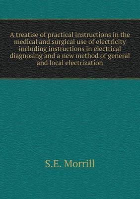 A Treatise of Practical Instructions in the Medical and Surgical Use of Electricity Including Instructions in Electrical Diagnosing and a New Method of General and Local Electrization