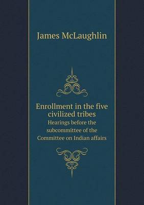 Enrollment in the Five Civilized Tribes Hearings Before the Subcommittee of the Committee on Indian Affairs