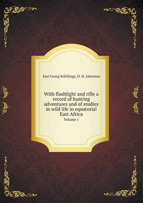 With Flashlight and Rifle a Record of Hunting Adventures and of Studies in Wild Life in Equatorial East Africa Volume 1