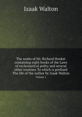The Works of Mr. Richard Hooker Containing Eight Books of the Laws of Ecclesiastical Polity and Several Other Treatises to Which Is Prefixed the Life of the Author by Izaak Walton Volume 1
