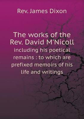 The Works of the REV. David M'Nicoll Including His Poetical Remains: To Which Are Prefixed Memoirs of His Life and Writings