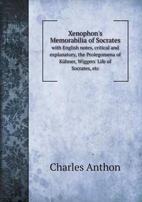 Xenophon's Memorabilia of Socrates with English Notes, Critical and Explanatory, the Prolegomena of Kuhner, Wiggers' Life of Socrates, Etc