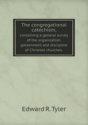 The Congregational Catechism, Containing a General Survey of the Organization, Government and Discipline of Christian Churches.