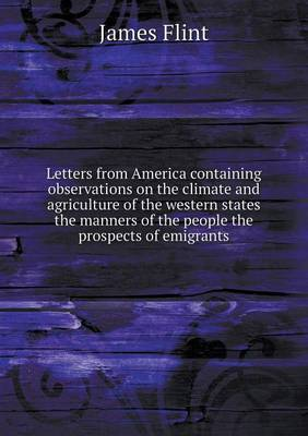 Letters from America Containing Observations on the Climate and Agriculture of the Western States the Manners of the People the Prospects of Emigrants