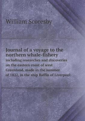 Journal of a Voyage to the Northern Whale-Fishery Including Researches and Discoveries on the Eastern Coast of West Greenland, Made in the Summer of 1822, in the Ship Baffin of Liverpool