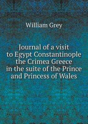 Journal of a Visit to Egypt Constantinople the Crimea Greece in the Suite of the Prince and Princess of Wales