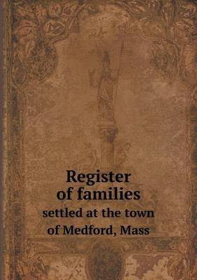Register of Families Settled at the Town of Medford, Mass